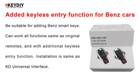 KEYDIY Added Keyless Entry Function for Benz Cars Add Smart Key. Be suitable for adding Benz smart keys. It can work all functions same as original remotes, and with additional keyless entry function. Installation is sames as KD Universal Interface.
