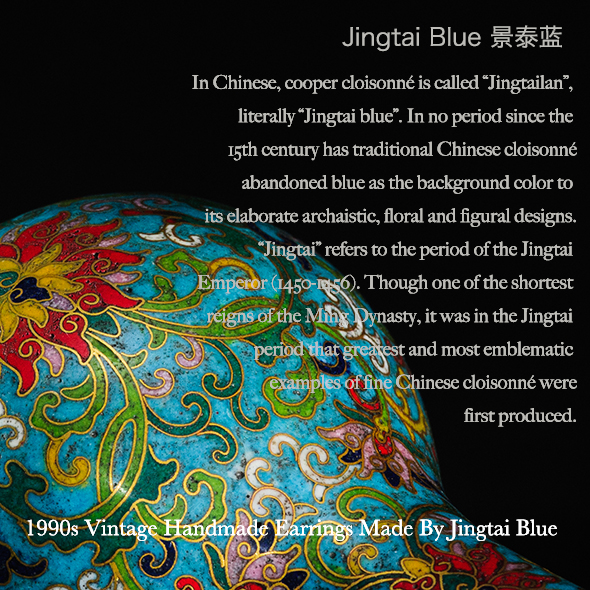 "In Chinese, cooper cloisonné is called ""Jingtailan"",  literally ""Jingtai blue"". In no period since the  15th century has traditional Chinese cloisonné  abandoned blue as the background color to  its elaborate archaistic, floral and figural designs.  ""Jingtai"" refers to the period of the Jingtai  Emperor (1450-1456). Though one of the shortest  reigns of the Ming Dynasty, it was in the Jingtai  period that greatest and most emblematic  examples of fine Chinese cloisonné were  first produced."