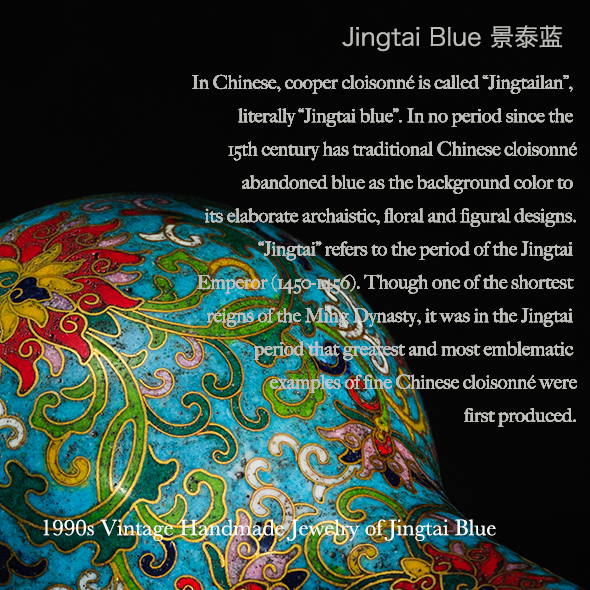 "In Chinese, cooper cloisonné is called ""Jingtailan"",  literally ""Jingtai blue"". In no period since the  15th century has traditional Chinese cloisonné  abandoned blue as the background color to its elaborate archaistic, floral and figural designs.  ""Jingtai"" refers to the period of the Jingtai  Emperor (1450-1456). Though one of the shortest  reigns of the Ming Dynasty, it was in the Jingtai  period that the greatest and most emblematic  examples of fine Chinese cloisonné were  first produced."