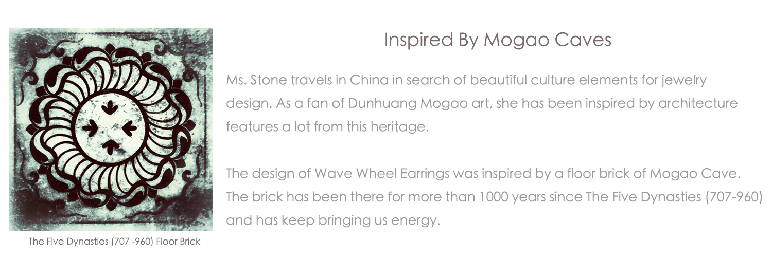 Ms. Stone travels in China in search of beautiful culture elements for jewelry design. As a fan of Dunhuang Mogao art, she has been inspired by architecture features a lot from the ruins.  The design of Wave Wheel Earrings was inpired by a floor brick of Mogao Cave. The brick has been there for more than 1000 years since The Five Dynasties (707-960) and has keep bringing us energy.